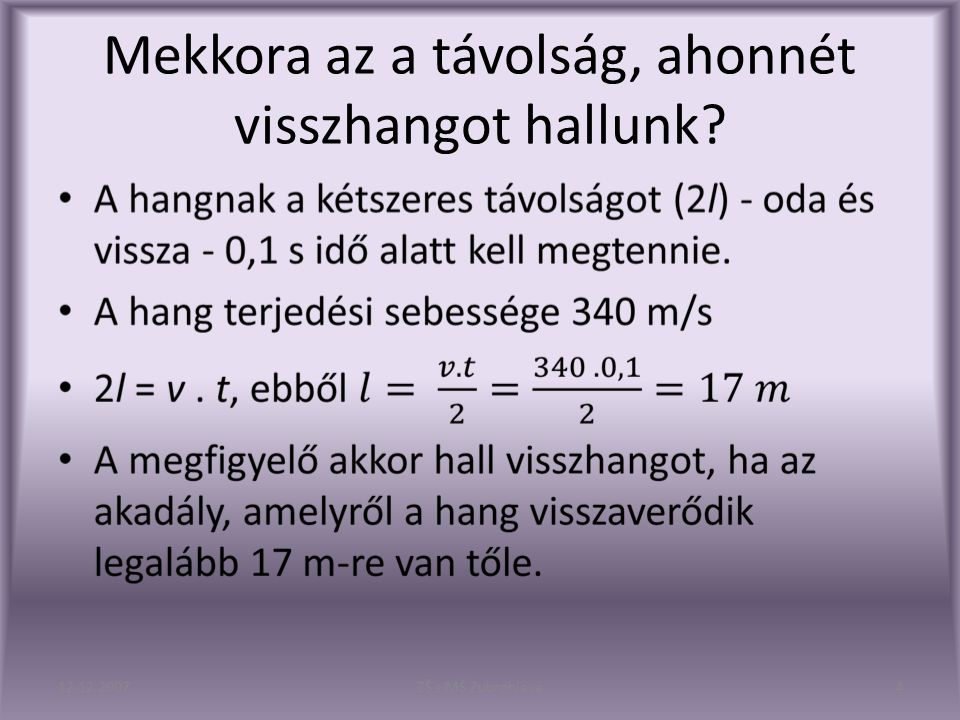 Ha a távolság kisebb, mint 17 m, akkor a kibocsátott és visszavert hang többé- kevésbé összemosódik, ezért a kibocsátott hangot kissé tovább halljuk.