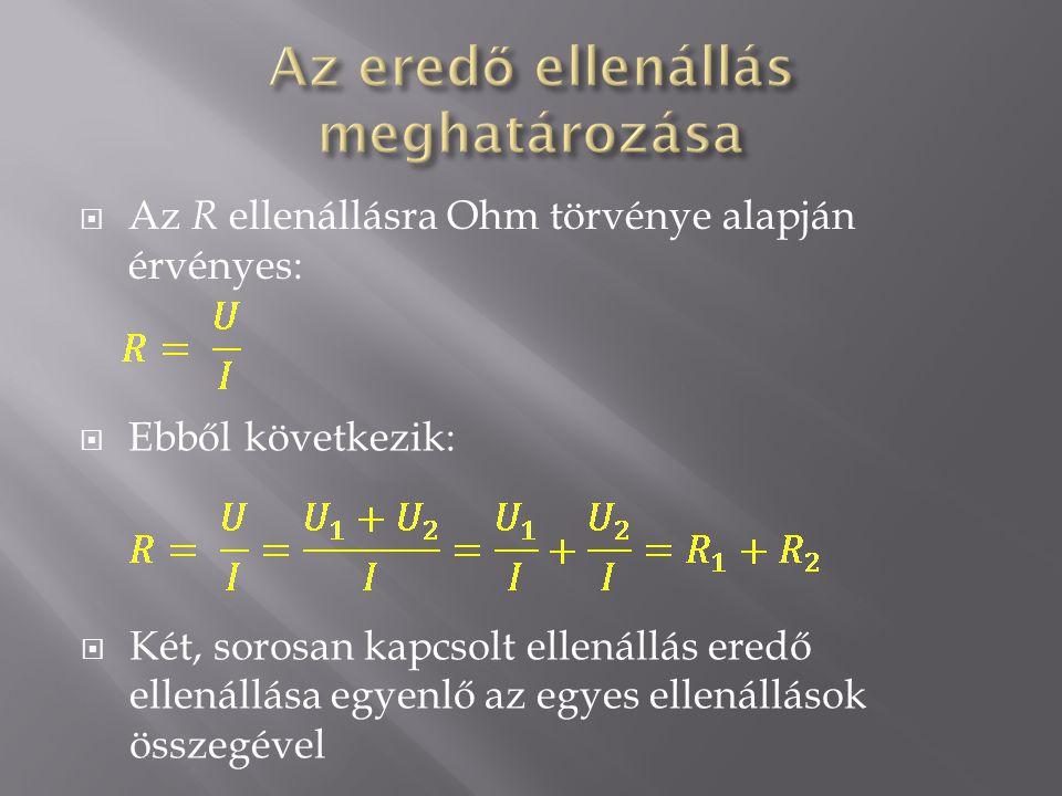  Az R ellenállásra Ohm törvénye alapján érvényes:  Ebből következik:  Két, sorosan kapcsolt ellenállás eredő ellenállása egyenlő az egyes ellenállások összegével