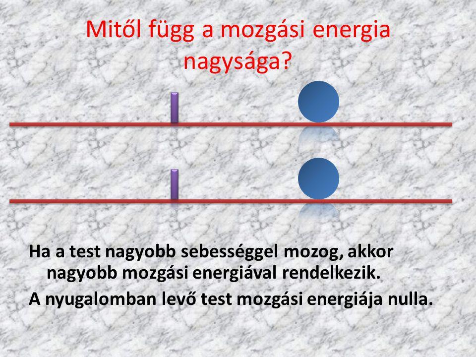 Mitől függ a mozgási energia nagysága? Ha a test nagyobb sebességgel mozog, akkor nagyobb mozgási energiával rendelkezik. A nyugalomban levő test mozg