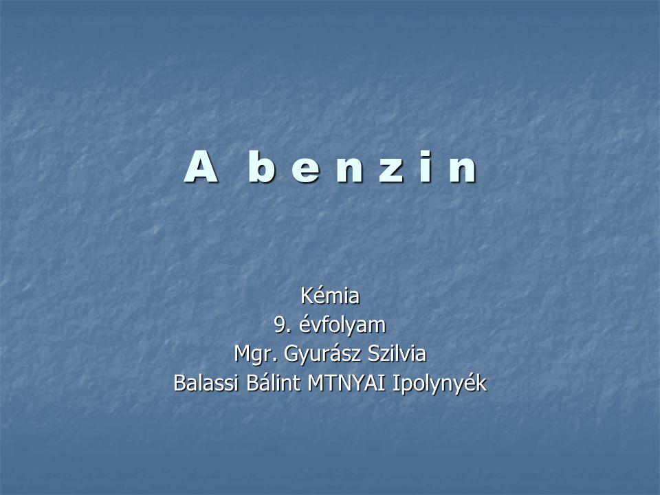 A b e n z i n Kémia 9. évfolyam Mgr. Gyurász Szilvia Balassi Bálint MTNYAI Ipolynyék