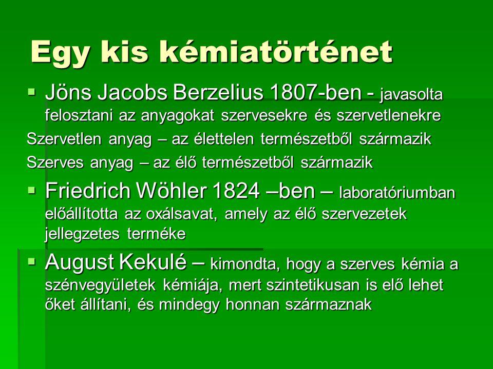 Egy kis kémiatörténet  Jöns Jacobs Berzelius 1807-ben - javasolta felosztani az anyagokat szervesekre és szervetlenekre Szervetlen anyag – az élettelen természetből származik Szerves anyag – az élő természetből származik  Friedrich Wöhler 1824 –ben – laboratóriumban előállította az oxálsavat, amely az élő szervezetek jellegzetes terméke  August Kekulé – kimondta, hogy a szerves kémia a szénvegyületek kémiája, mert szintetikusan is elő lehet őket állítani, és mindegy honnan származnak
