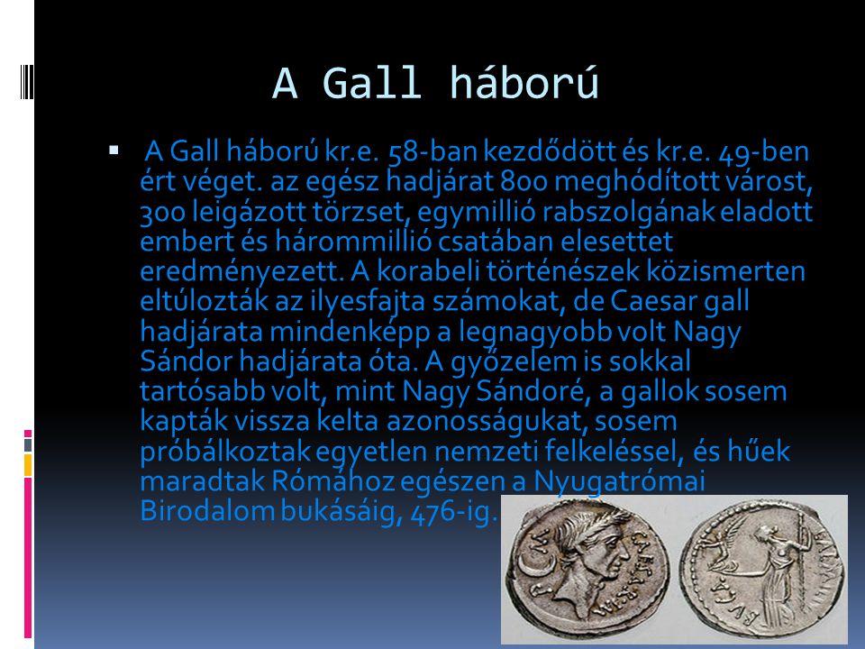 A Gall háború  A Gall háború kr.e. 58-ban kezdődött és kr.e. 49-ben ért véget. az egész hadjárat 800 meghódított várost, 300 leigázott törzset, egymi