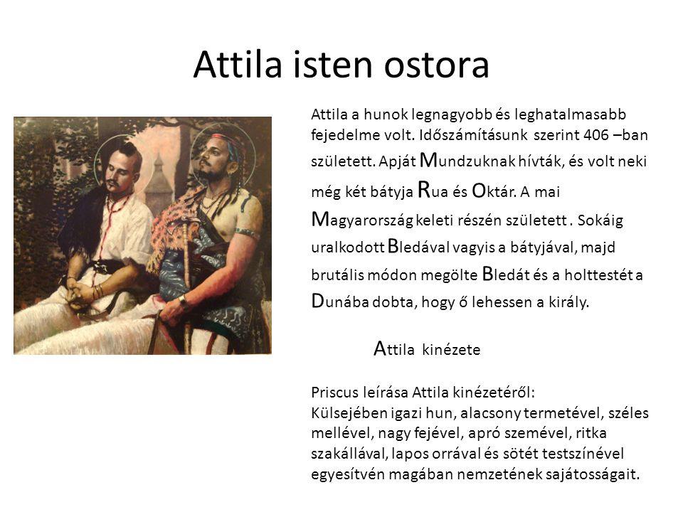 Attila isten ostora Attila a hunok legnagyobb és leghatalmasabb fejedelme volt. Időszámításunk szerint 406 –ban született. Apját M undzuknak hívták, é