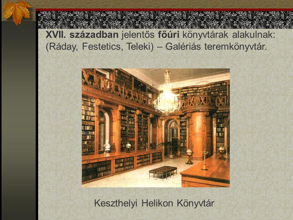 XVII. században jelentős főúri könyvtárak alakulnak: (Ráday, Festetics, Teleki) – Galériás teremkönyvtár. Keszthelyi Helikon Könyvtár