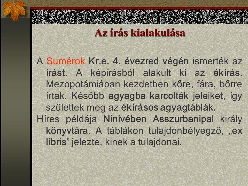 Az írás kialakulása A Sumérok Kr.e. 4. évezred végén ismerték az írást. A képírásból alakult ki az ékírás. Mezopotámiában kezdetben kőre, fára, bőrre