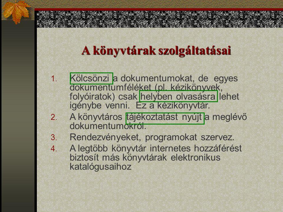 A könyvtárak szolgáltatásai 1. Kölcsönzi a dokumentumokat, de egyes dokumentumféléket (pl. kézikönyvek, folyóiratok) csak helyben olvasásra lehet igén