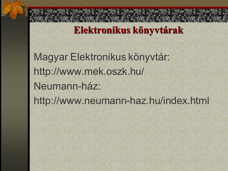 Elektronikus könyvtárak Magyar Elektronikus könyvtár: http://www.mek.oszk.hu/ Neumann-ház: http://www.neumann-haz.hu/index.html