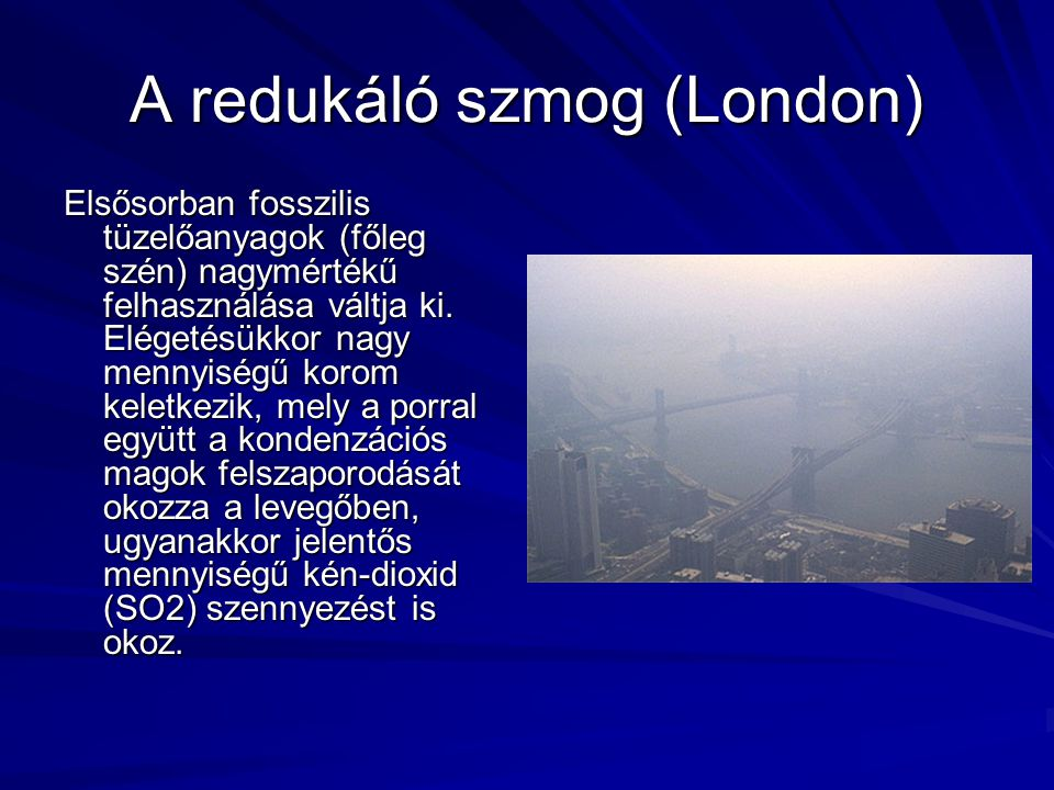A redukáló szmog (London) Elsősorban fosszilis tüzelőanyagok (főleg szén) nagymértékű felhasználása váltja ki. Elégetésükkor nagy mennyiségű korom kel