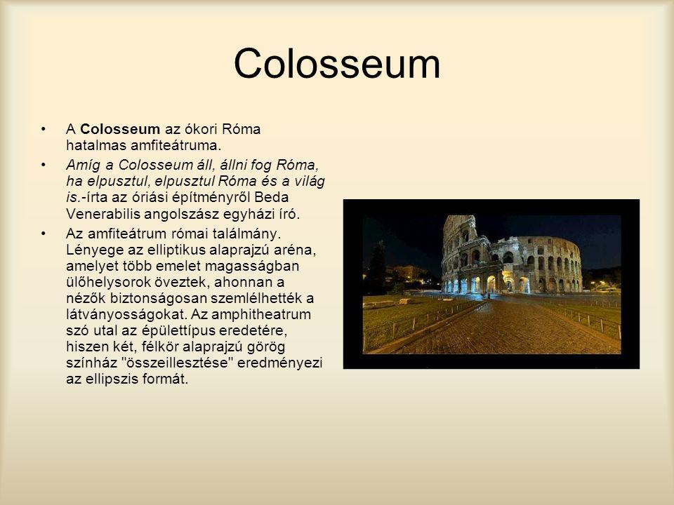 Colosseum A Colosseum az ókori Róma hatalmas amfiteátruma. Amíg a Colosseum áll, állni fog Róma, ha elpusztul, elpusztul Róma és a világ is.-írta az ó