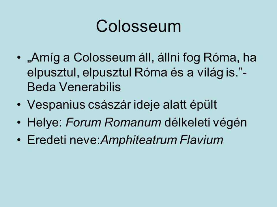 """""""Amíg a Colosseum áll, állni fog Róma, ha elpusztul, elpusztul Róma és a világ is. - Beda Venerabilis Vespanius császár ideje alatt épült Helye: Forum Romanum délkeleti végén Eredeti neve:Amphiteatrum Flavium"""