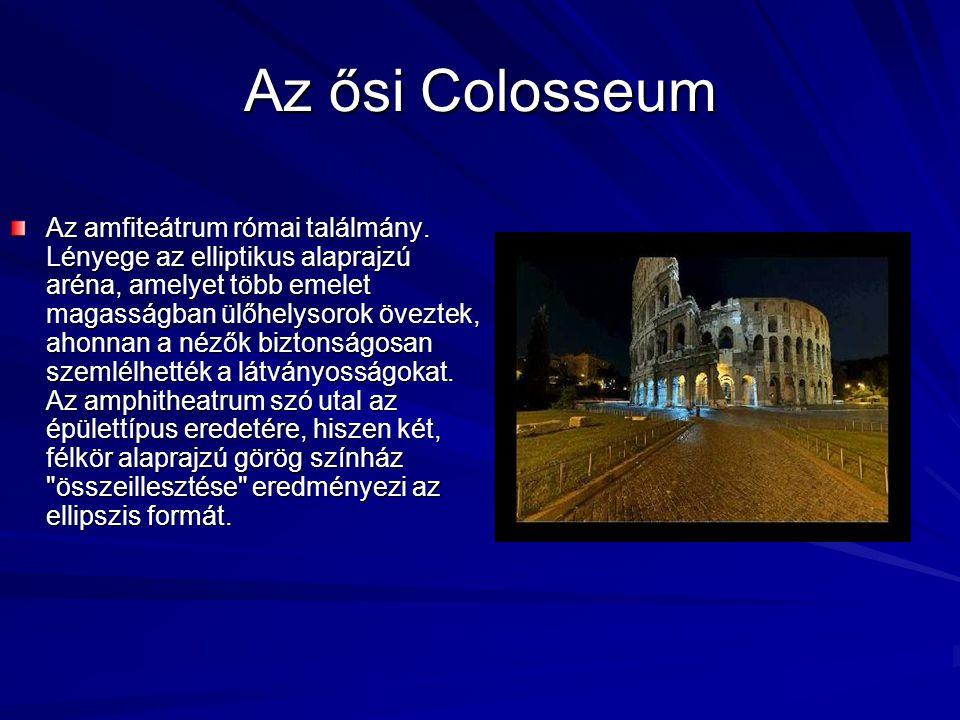 Az ősi Colosseum Az amfiteátrum római találmány. Lényege az elliptikus alaprajzú aréna, amelyet több emelet magasságban ülőhelysorok öveztek, ahonnan