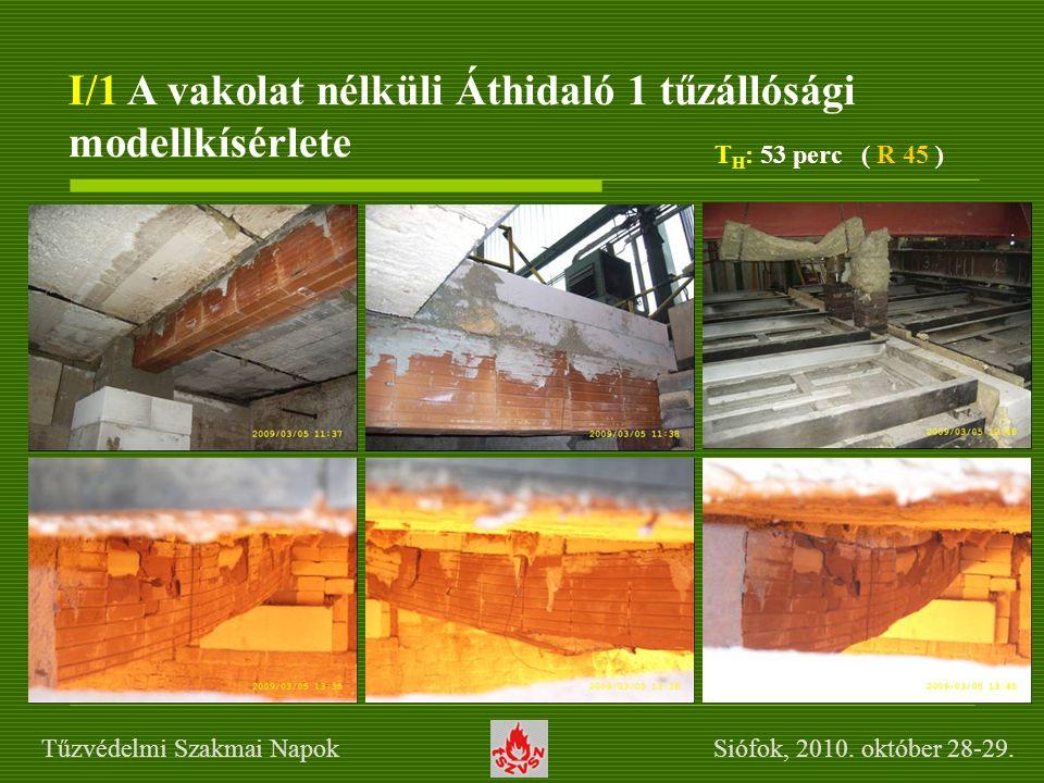 I/1 A vakolat nélküli Áthidaló 1 tűzállósági modellkísérlete T H : 53 perc ( R 45 ) Tűzvédelmi Szakmai Napok Siófok, 2010. október 28-29.