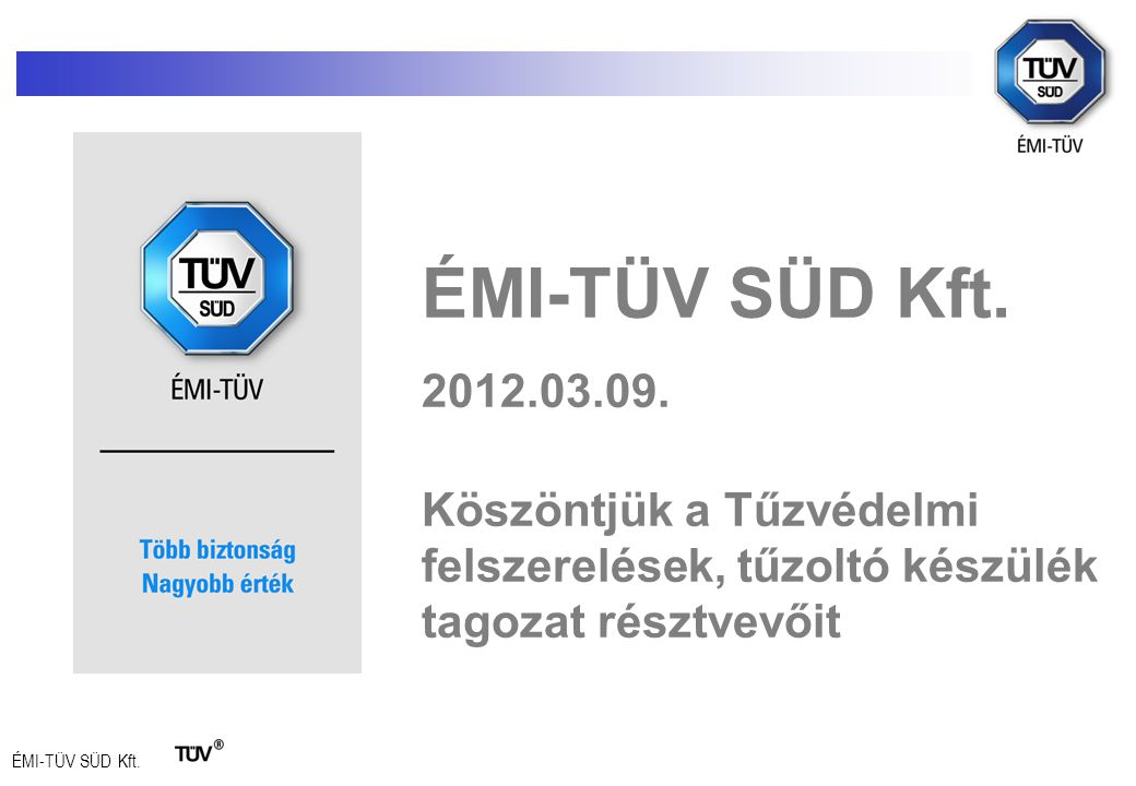 ÉMI-TÜV SÜD Kft. 2012.03.09. Köszöntjük a Tűzvédelmi felszerelések, tűzoltó készülék tagozat résztvevőit