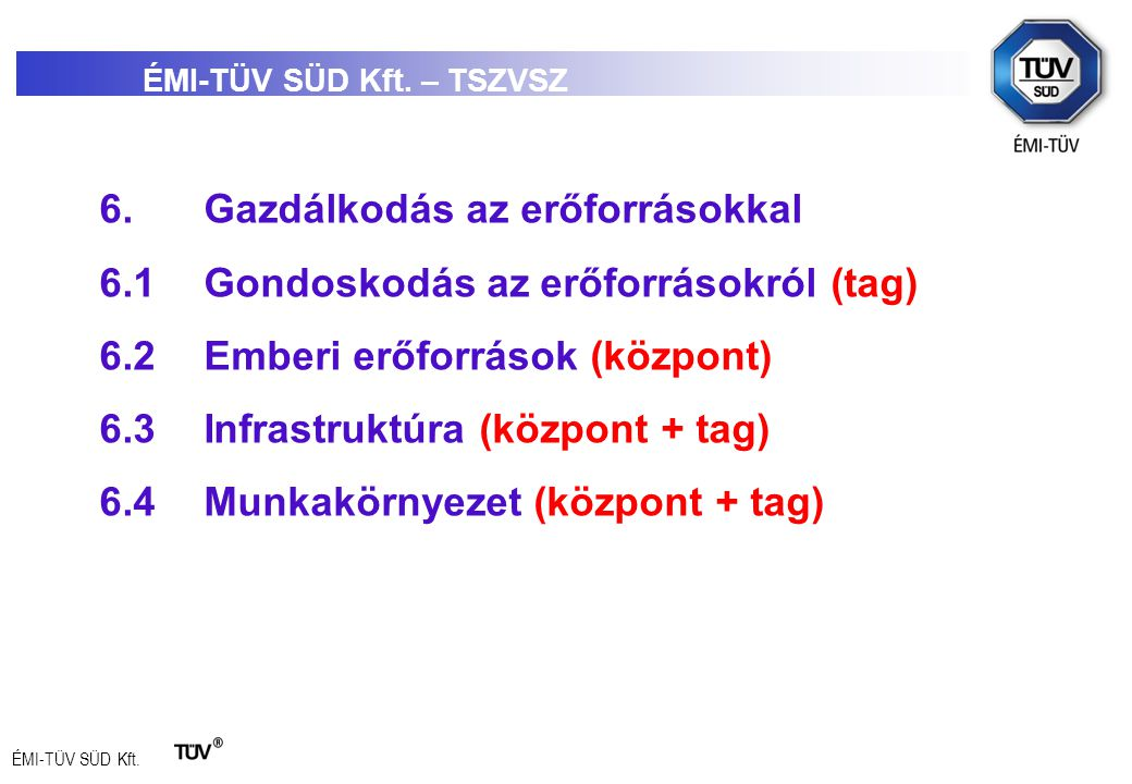 ÉMI-TÜV SÜD Kft. 6.Gazdálkodás az erőforrásokkal 6.1Gondoskodás az erőforrásokról (tag) 6.2Emberi erőforrások (központ) 6.3Infrastruktúra (központ + t