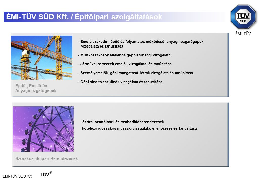 ÉMI-TÜV SÜD Kft. ÉMI-TÜV SÜD Kft. / Építőipari szolgáltatások Építő-, Emelő és Anyagmozgatógépek Szórakoztatóipari és szabadidőberendezések kötelező i