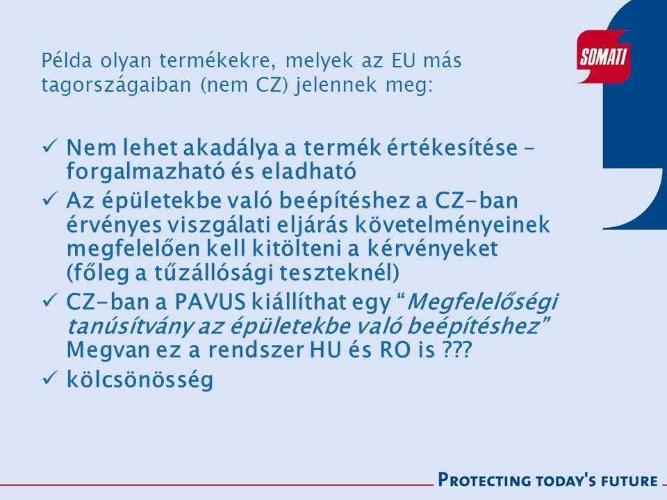 Példa olyan termékekre, melyek az EU más tagországaiban (nem CZ) jelennek meg: Nem lehet akadálya a termék értékesítése – forgalmazható és eladható Az épületekbe való beépítéshez a CZ-ban érvényes viszgálati eljárás követelményeinek megfelelően kell kitölteni a kérvényeket (főleg a tűzállósági teszteknél) CZ-ban a PAVUS kiállíthat egy Megfelelőségi tanúsítvány az épületekbe való beépítéshez Megvan ez a rendszer HU és RO is ??.