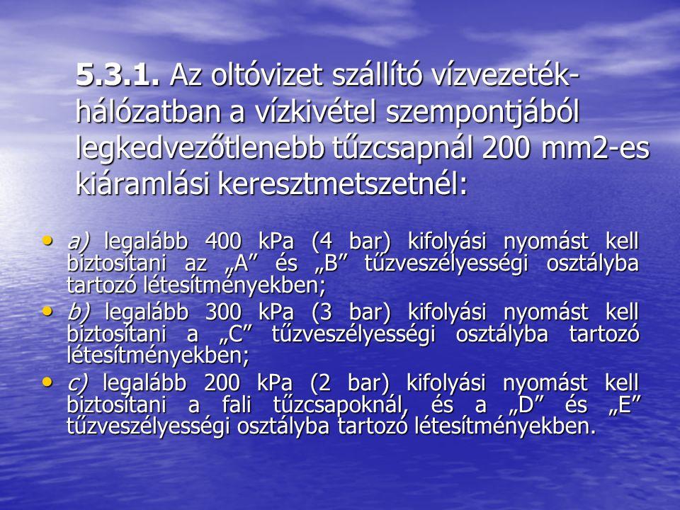 5.3.1. Az oltóvizet szállító vízvezeték- hálózatban a vízkivétel szempontjából legkedvezőtlenebb tűzcsapnál 200 mm2-es kiáramlási keresztmetszetnél: a