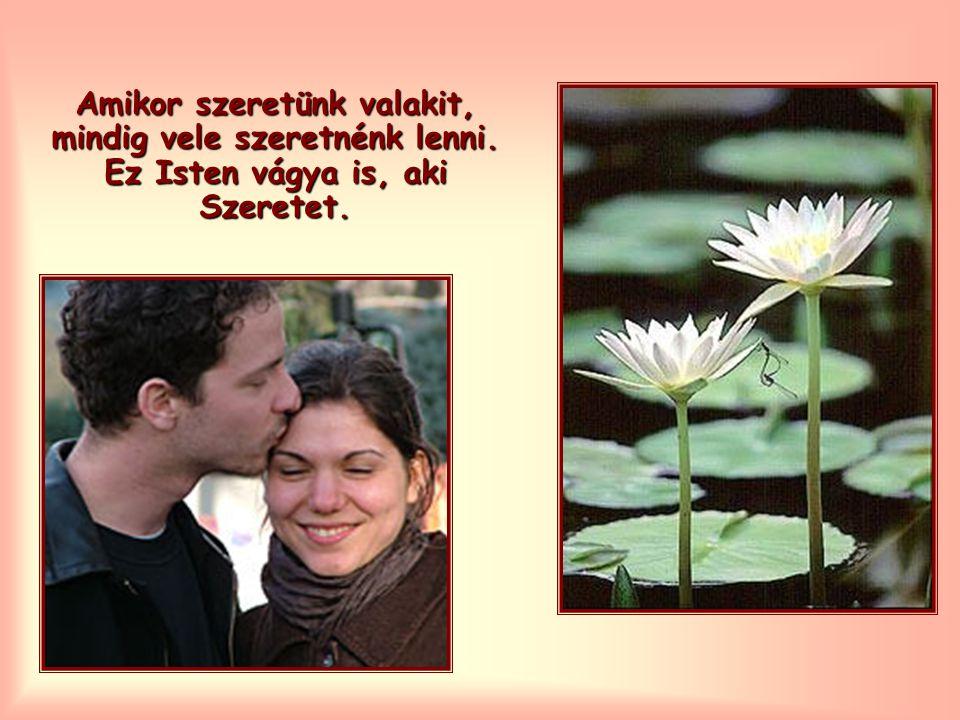 Amikor szeretünk valakit, mindig vele szeretnénk lenni. Ez Isten vágya is, aki Szeretet.