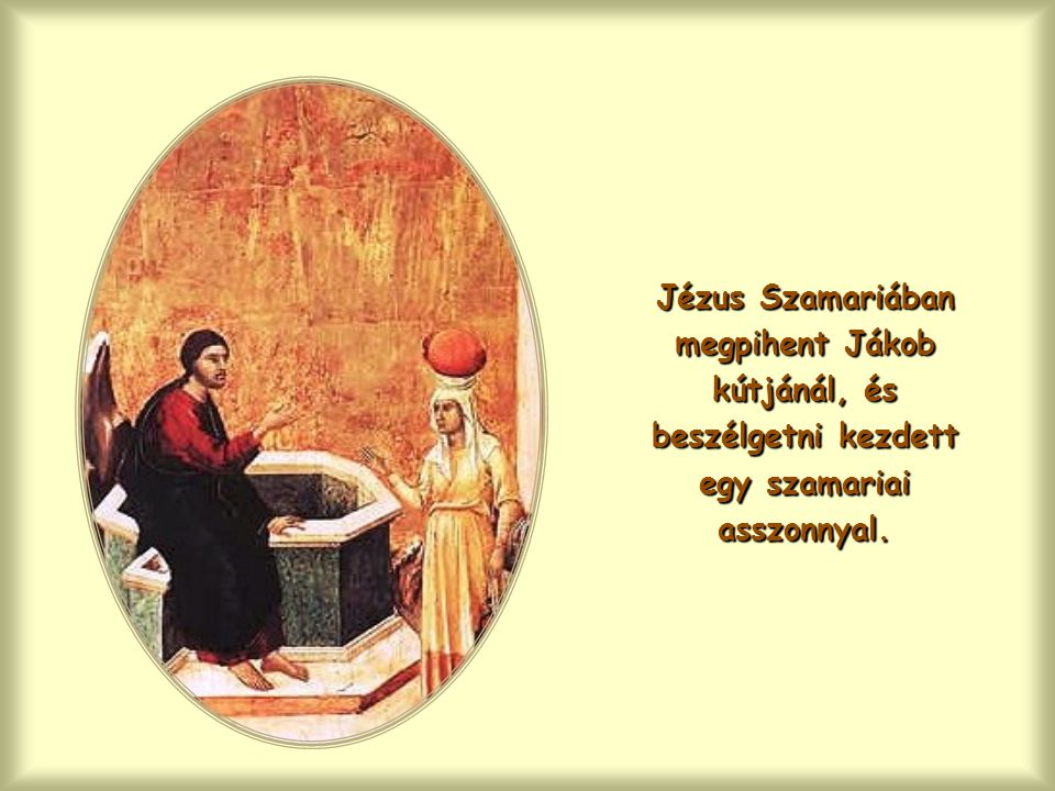 Jézus Szamariában megpihent Jákob kútjánál, és beszélgetni kezdett egy szamariai asszonnyal.