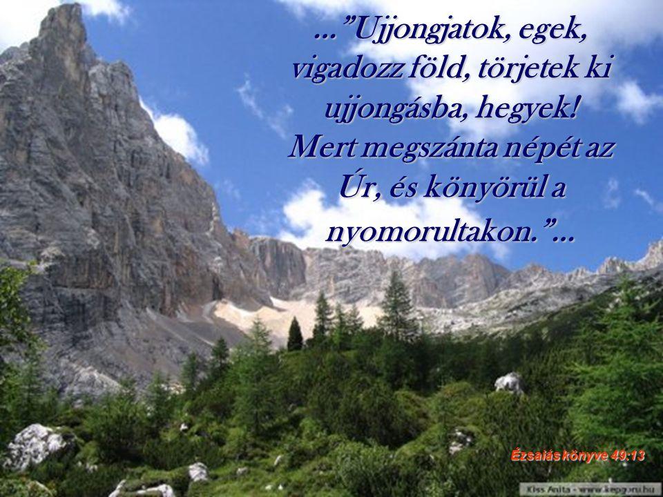 """…""""Ujjongjatok, egek, vigadozz föld, törjetek ki ujjongásba, hegyek! Mert megszánta népét az Úr, és könyörül a nyomorultakon.""""… Ézsaiás könyve 49:13"""