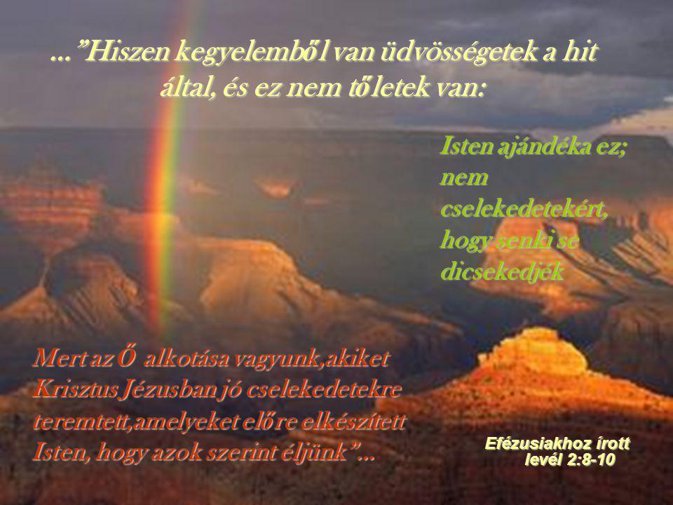 """…""""Hiszen kegyelemb ő l van üdvösségetek a hit által, és ez nem t ő letek van: Efézusiakhoz írott levél 2:8-10 Isten ajándéka ez; nem cselekedetekért,"""