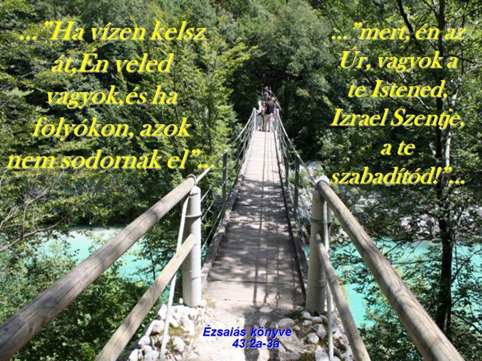 """…""""Ha vízen kelsz át,Én veled vagyok,és ha folyókon, azok nem sodornak el""""… Ézsaiás könyve 43:2a-3a …""""mert, én az Úr, vagyok a te Istened, Izrael Szent"""