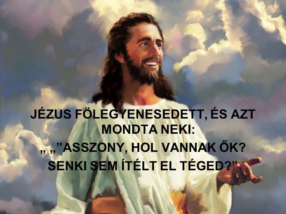 """JÉZUS FÖLEGYENESEDETT, ÉS AZT MONDTA NEKI: """" """" ASSZONY, HOL VANNAK ŐK? SENKI SEM ÍTÉLT EL TÉGED?"""