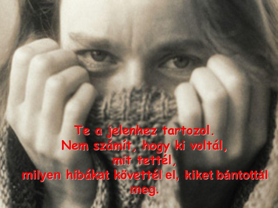 Én már megbocsátottam megbocsátottam Neked, Neked, és elfogadlak elfogadlak olyannak, amilyen vagy: törékeny, tehetetlen, megkísértett, becsapott.
