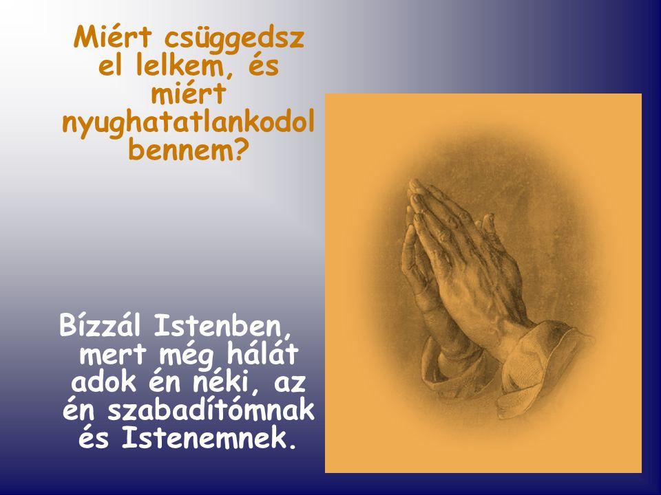 Miért csüggedsz el lelkem, és miért nyughatatlankodol bennem? Bízzál Istenben, mert még hálát adok én néki, az én szabadítómnak és Istenemnek.