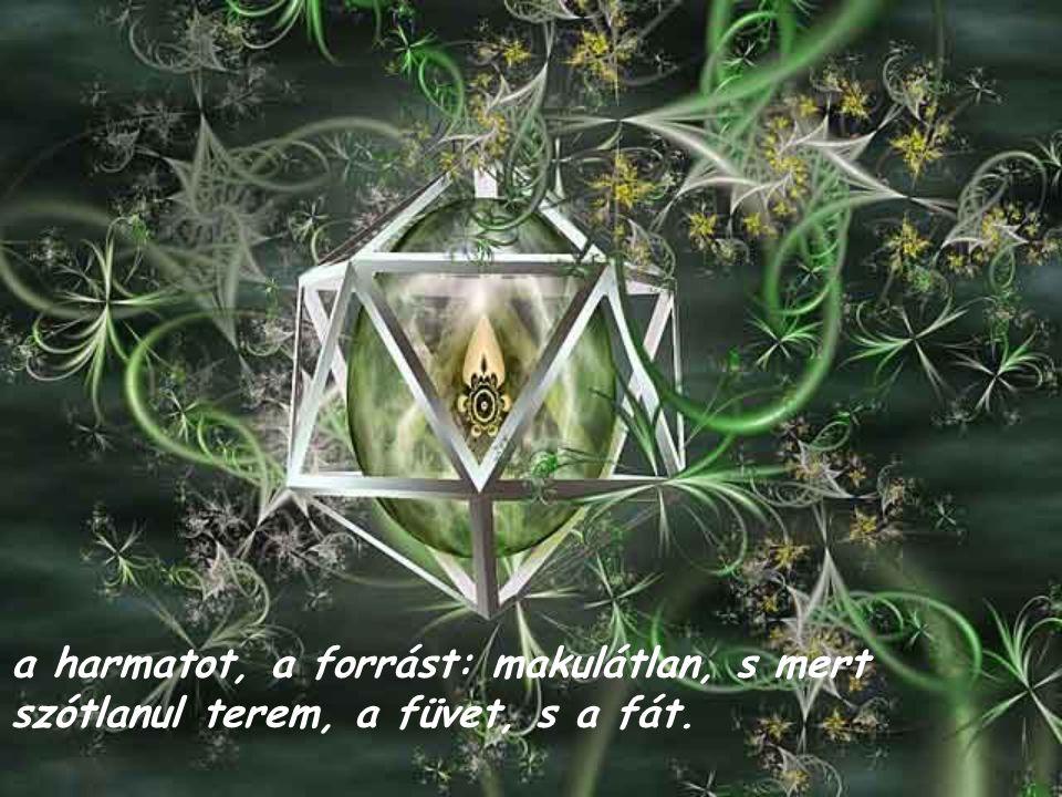 a harmatot, a forrást: makulátlan, s mert szótlanul terem, a füvet, s a fát.