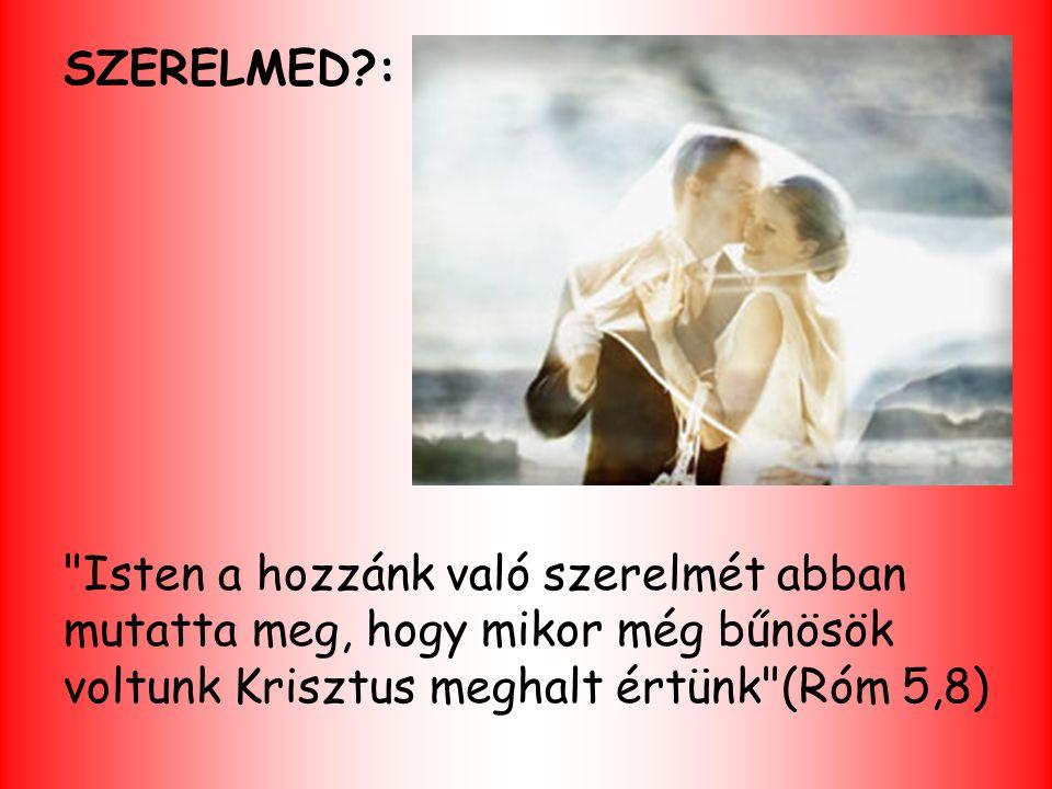 SZERELMED : Isten a hozzánk való szerelmét abban mutatta meg, hogy mikor még bűnösök voltunk Krisztus meghalt értünk (Róm 5,8)