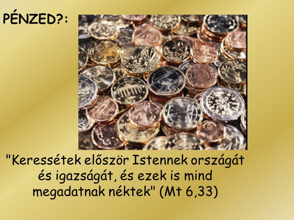 PÉNZED : Keressétek először Istennek országát és igazságát, és ezek is mind megadatnak néktek (Mt 6,33)