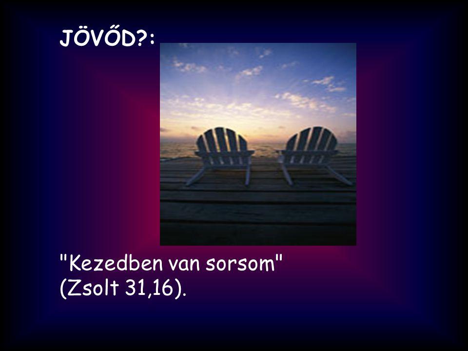 JÖVŐD : Kezedben van sorsom (Zsolt 31,16).