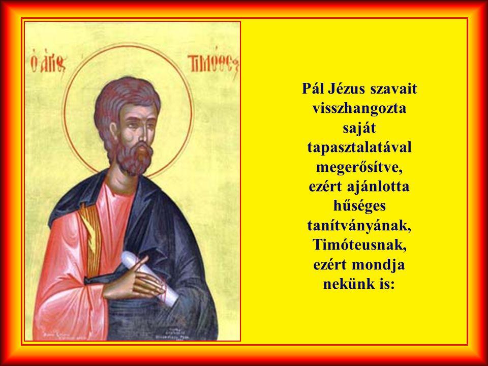 Pál Jézus szavait visszhangozta saját tapasztalatával megerősítve, ezért ajánlotta hűséges tanítványának, Timóteusnak, ezért mondja nekünk is: