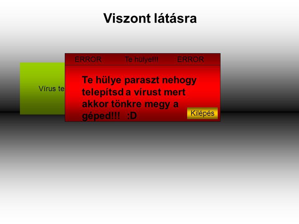 Viszont látásra Vírus telepítése :D Te hülye paraszt nehogy telepítsd a vírust mert akkor tönkre megy a géped!!.