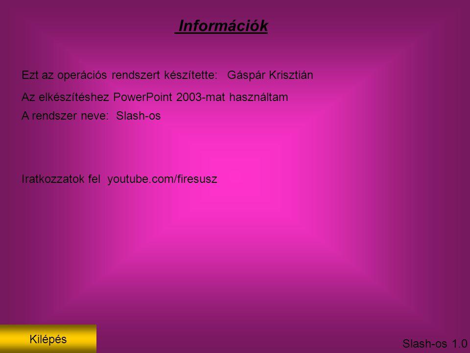 Információk Ezt az operációs rendszert készítette: Gáspár Krisztián Az elkészítéshez PowerPoint 2003-mat használtam A rendszer neve: Slash-os Slash-os 1.0 Iratkozzatok fel youtube.com/firesusz Kilépés
