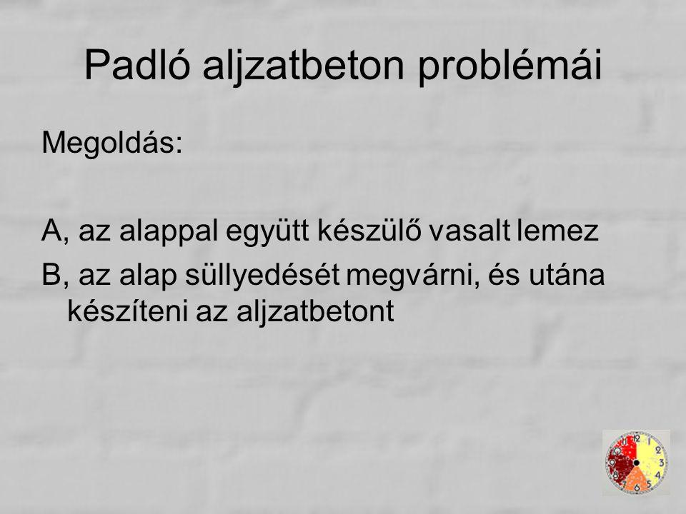 Padló aljzatbeton problémái Megoldás: A, az alappal együtt készülő vasalt lemez B, az alap süllyedését megvárni, és utána készíteni az aljzatbetont