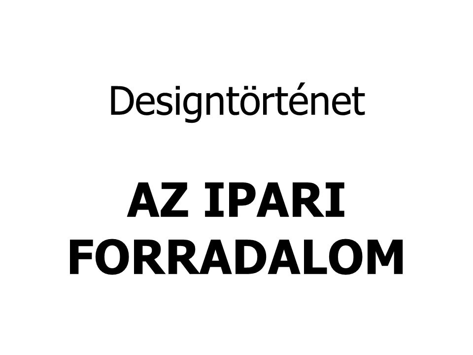 Designtörténet AZ IPARI FORRADALOM