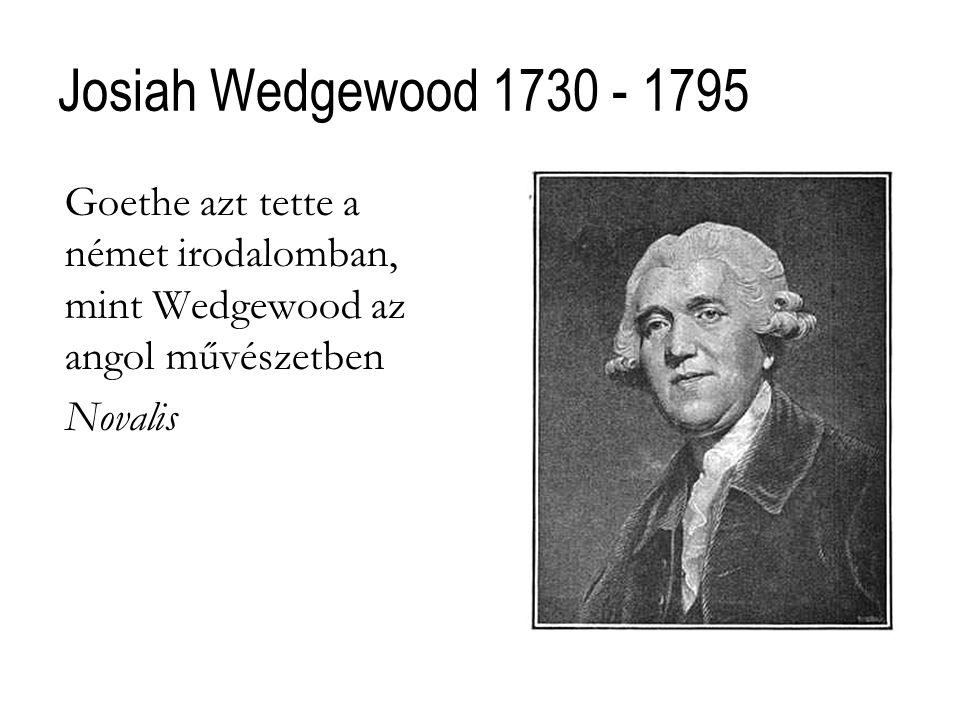 Josiah Wedgewood 1730 - 1795 Goethe azt tette a német irodalomban, mint Wedgewood az angol művészetben Novalis