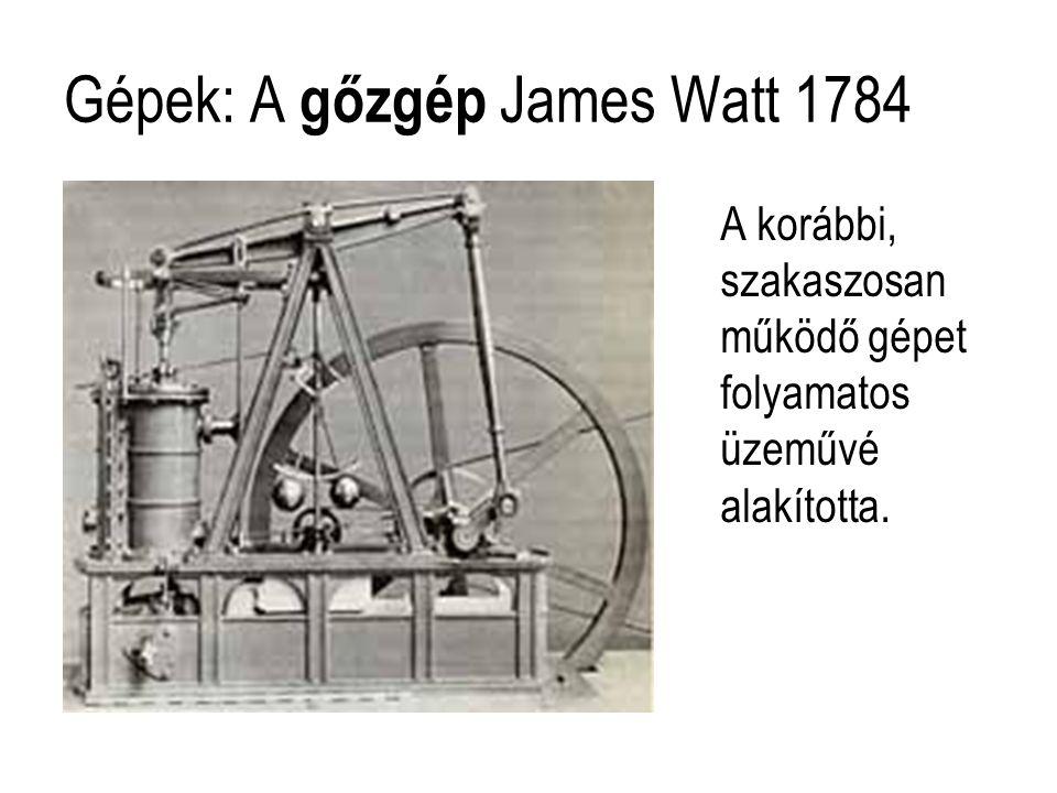 Gépek: A gőzgép James Watt 1784 A korábbi, szakaszosan működő gépet folyamatos üzeművé alakította.