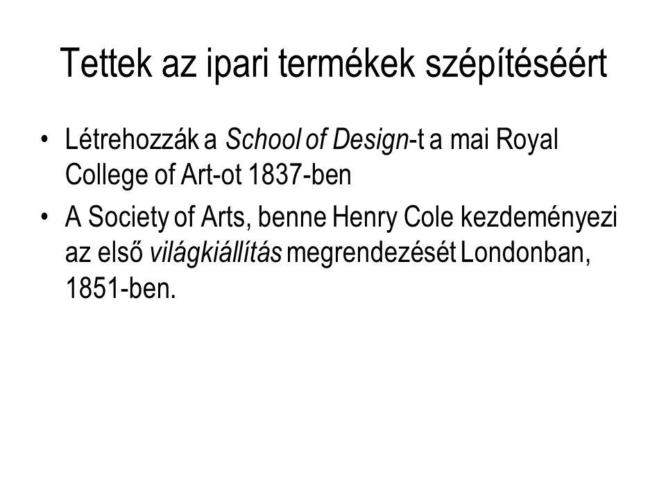 Tettek az ipari termékek szépítéséért Létrehozzák a School of Design -t a mai Royal College of Art-ot 1837-ben A Society of Arts, benne Henry Cole kezdeményezi az első világkiállítás megrendezését Londonban, 1851-ben.