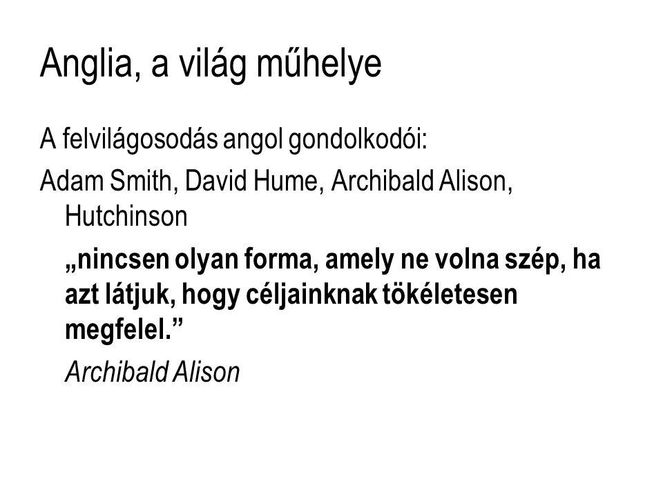 """Anglia, a világ műhelye A felvilágosodás angol gondolkodói: Adam Smith, David Hume, Archibald Alison, Hutchinson """"nincsen olyan forma, amely ne volna szép, ha azt látjuk, hogy céljainknak tökéletesen megfelel. Archibald Alison"""
