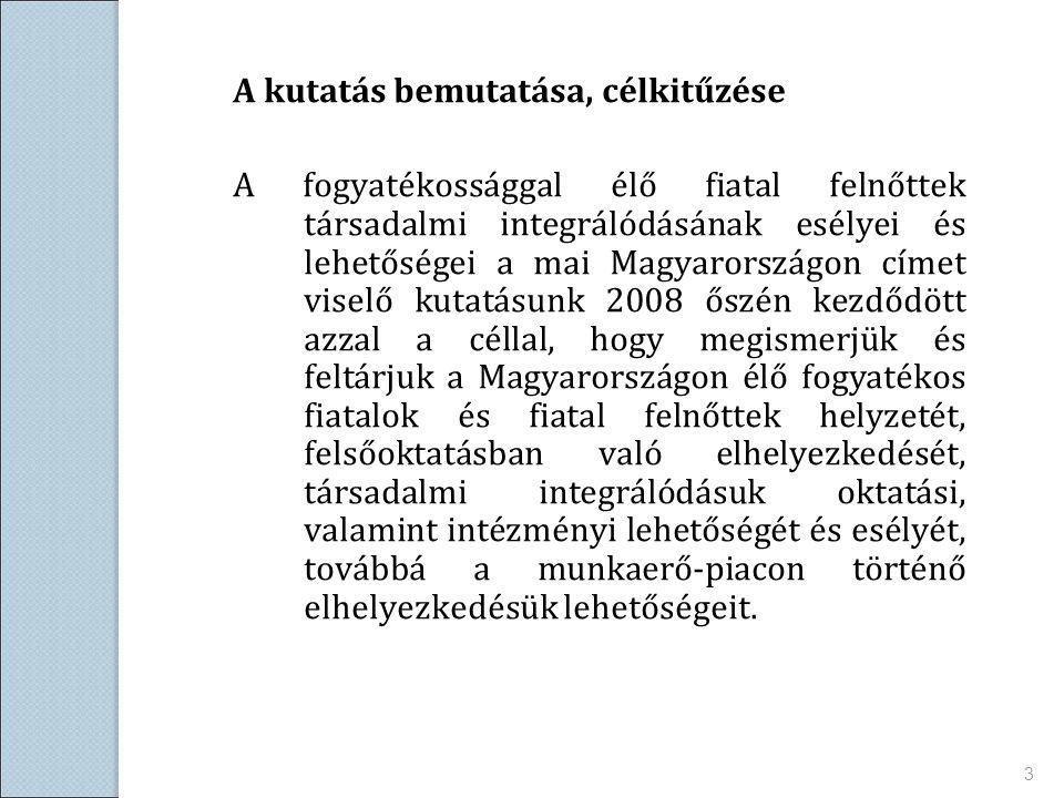 A kutatás bemutatása, célkitűzése A fogyatékossággal élő fiatal felnőttek társadalmi integrálódásának esélyei és lehetőségei a mai Magyarországon címet viselő kutatásunk 2008 őszén kezdődött azzal a céllal, hogy megismerjük és feltárjuk a Magyarországon élő fogyatékos fiatalok és fiatal felnőttek helyzetét, felsőoktatásban való elhelyezkedését, társadalmi integrálódásuk oktatási, valamint intézményi lehetőségét és esélyét, továbbá a munkaerő-piacon történő elhelyezkedésük lehetőségeit.