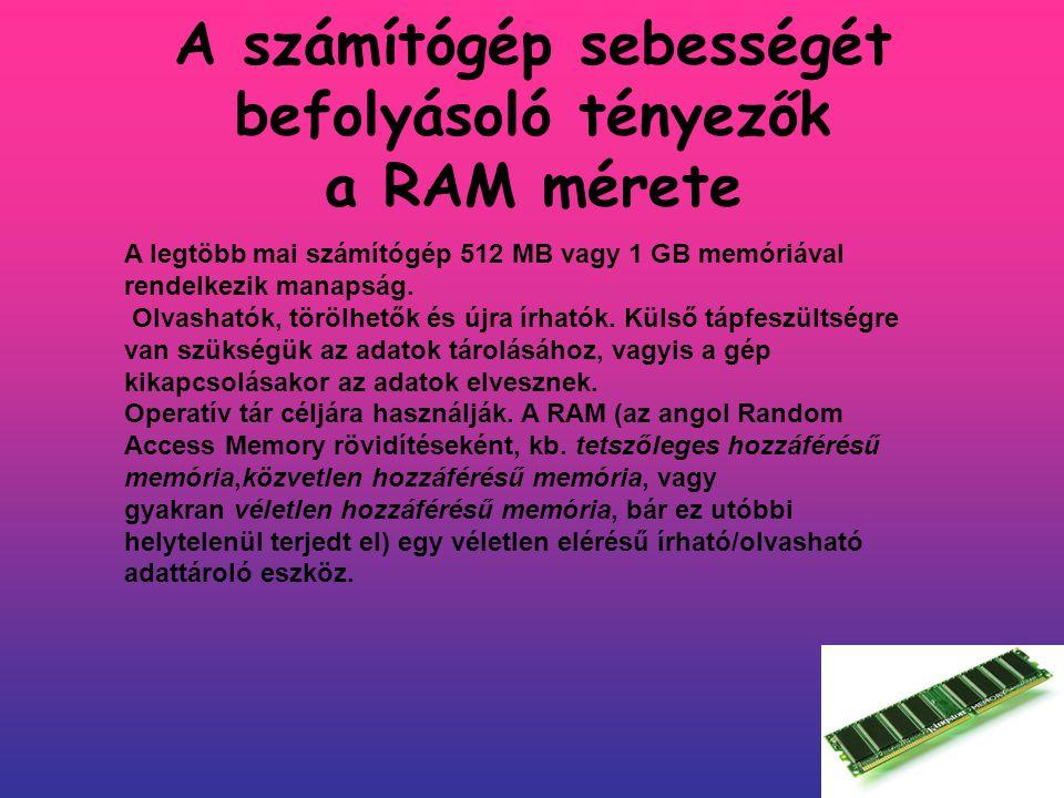 A számítógép sebességét befolyásoló tényezők a RAM mérete A RAM tárolja a CPU által végrehajtandó programokat és a feldolgozásra váró adatokat.