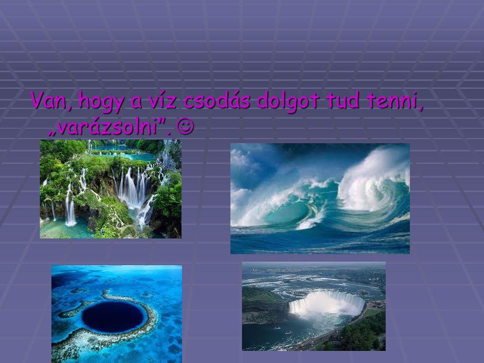 """Van, hogy a víz csodás dolgot tud tenni, """"varázsolni"""". Van, hogy a víz csodás dolgot tud tenni, """"varázsolni""""."""