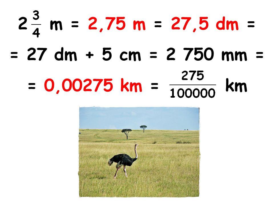2 m = 2,75 m = 27,5 dm = = 27 dm + 5 cm = 2 750 mm = = 0,00275 km = km