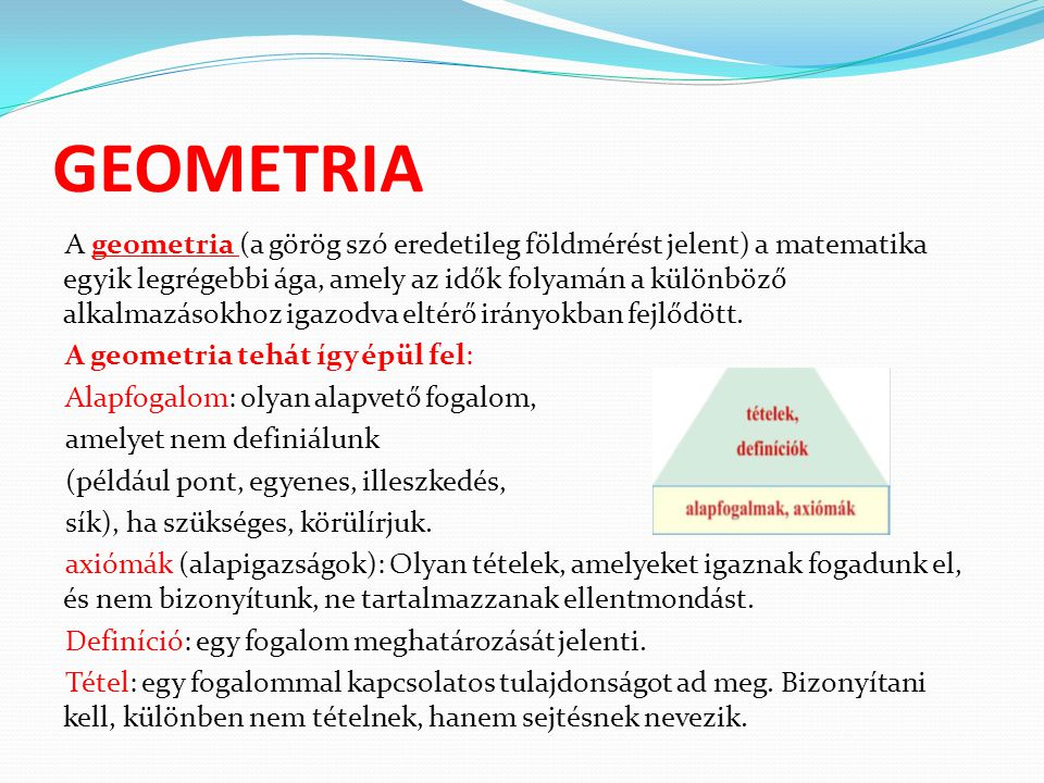 GEOMETRIA A geometria (a görög szó eredetileg földmérést jelent) a matematika egyik legrégebbi ága, amely az idők folyamán a különböző alkalmazásokhoz igazodva eltérő irányokban fejlődött.