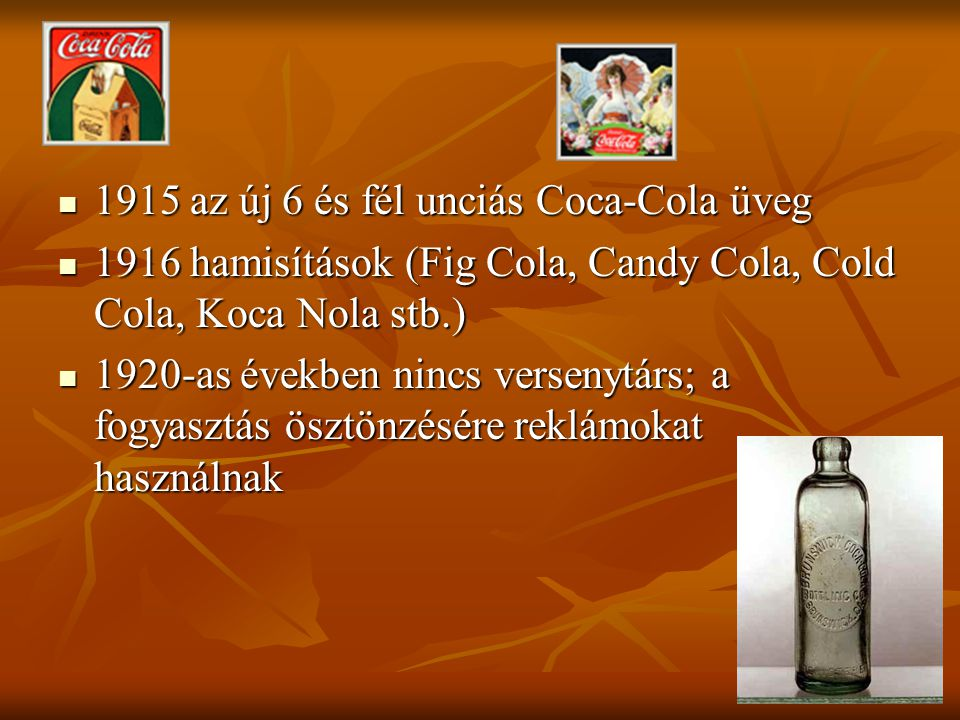 1915 az új 6 és fél unciás Coca-Cola üveg 1915 az új 6 és fél unciás Coca-Cola üveg 1916 hamisítások (Fig Cola, Candy Cola, Cold Cola, Koca Nola stb.) 1916 hamisítások (Fig Cola, Candy Cola, Cold Cola, Koca Nola stb.) 1920-as években nincs versenytárs; a fogyasztás ösztönzésére reklámokat használnak 1920-as években nincs versenytárs; a fogyasztás ösztönzésére reklámokat használnak