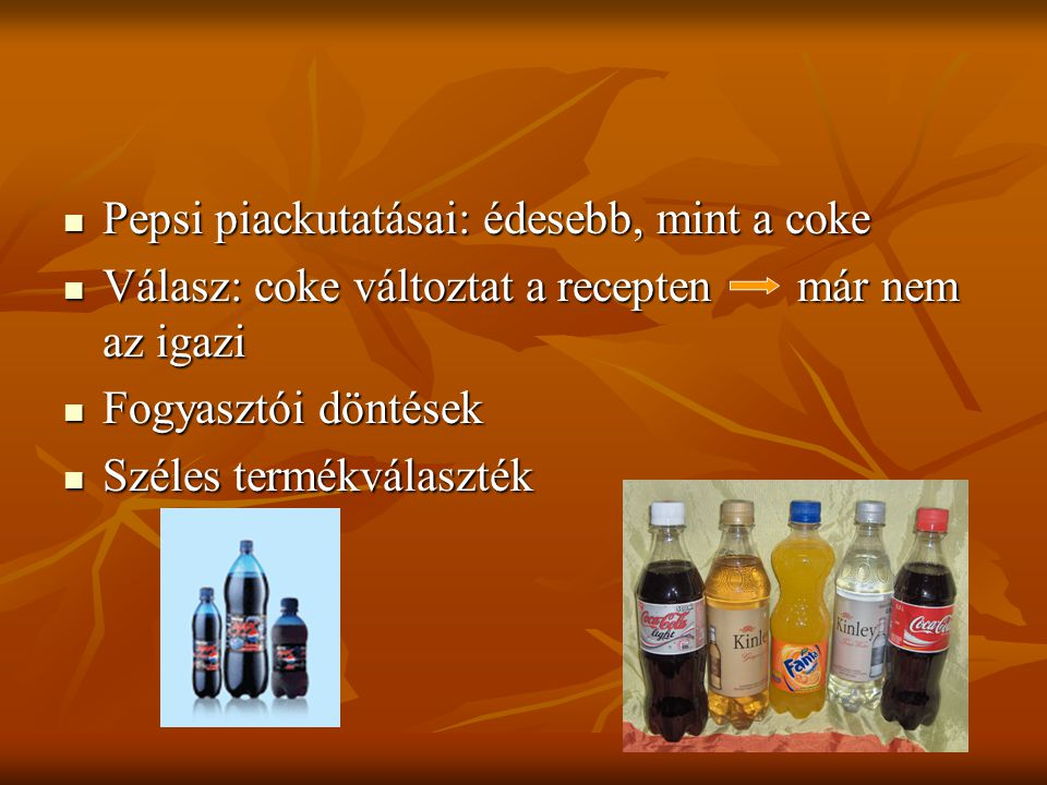 Pepsi piackutatásai: édesebb, mint a coke Pepsi piackutatásai: édesebb, mint a coke Válasz: coke változtat a recepten már nem az igazi Válasz: coke változtat a recepten már nem az igazi Fogyasztói döntések Fogyasztói döntések Széles termékválaszték Széles termékválaszték