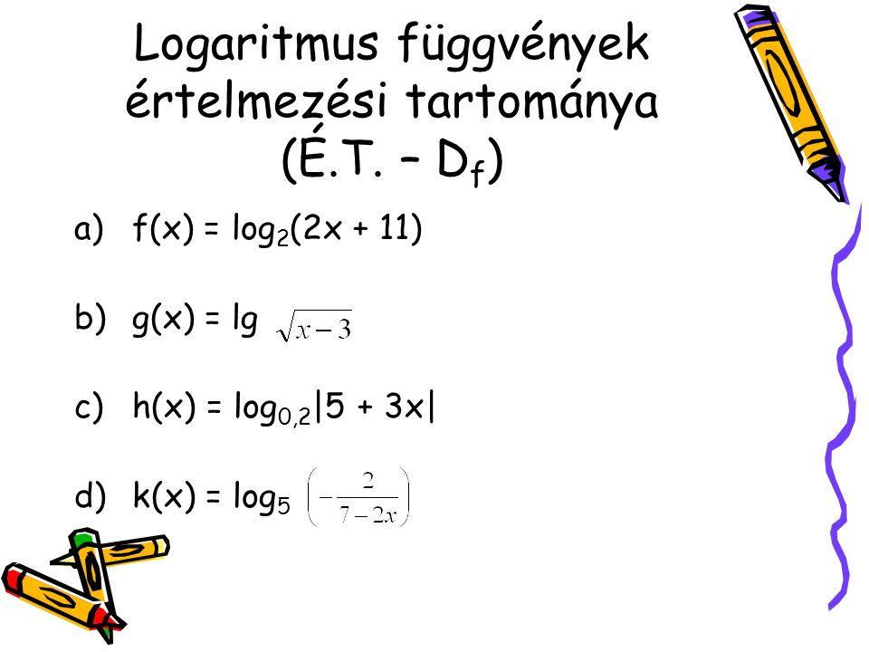 Logaritmus függvények értelmezési tartománya (É.T. – D f ) a)f(x) = log 2 (2x + 11) b)g(x) = lg c)h(x) = log 0,2 |5 + 3x| d)k(x) = log 5